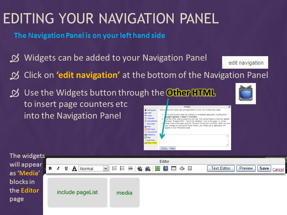 EDITING YOUR NAVIGATION PANEL The Navigation Panel is on your left hand side The widgets will appear as Media blocks in the Editor page
