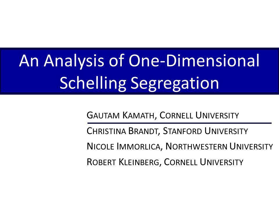An Analysis of One-Dimensional Schelling Segregation G AUTAM K AMATH, C ORNELL U NIVERSITY C HRISTINA B RANDT, S TANFORD U NIVERSITY N ICOLE I MMORLICA, N ORTHWESTERN U NIVERSITY R OBERT K LEINBERG, C ORNELL U NIVERSITY