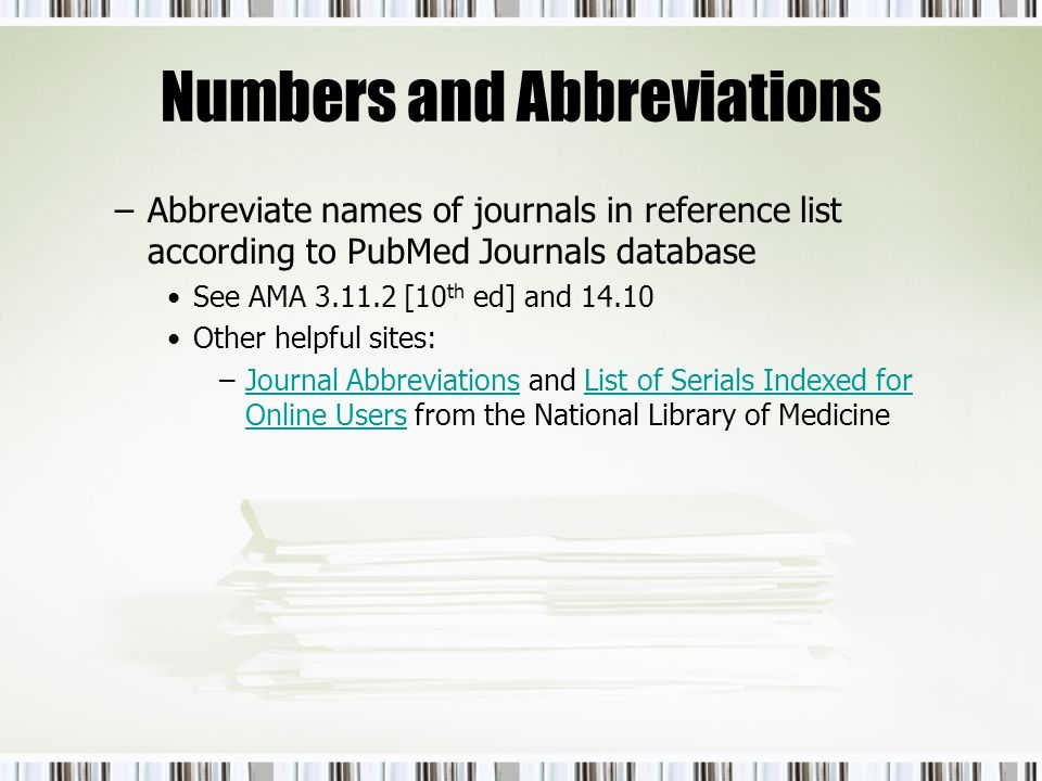 Numbers and Abbreviations –Abbreviate names of journals in reference list according to PubMed Journals database See AMA 3.11.2 [10 th ed] and 14.10 Ot