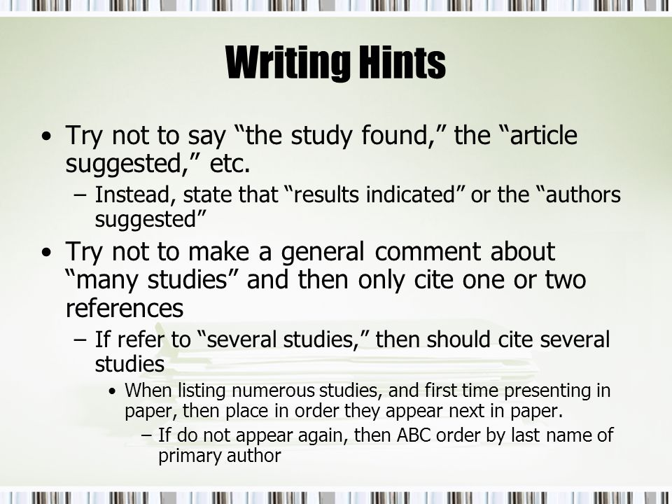 Writing Hints Try not to say the study found, the article suggested, etc. –Instead, state that results indicated or the authors suggested Try not to m