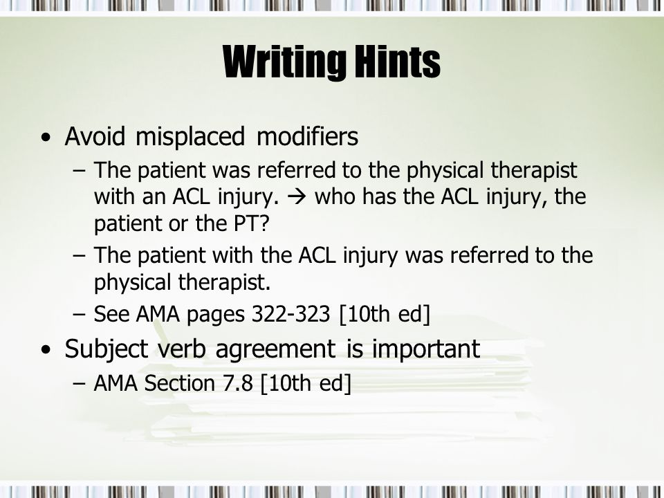 Writing Hints Avoid misplaced modifiers –The patient was referred to the physical therapist with an ACL injury. who has the ACL injury, the patient or