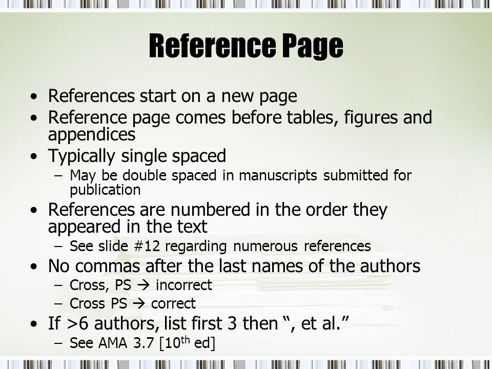Reference Page References start on a new page Reference page comes before tables, figures and appendices Typically single spaced –May be double spaced