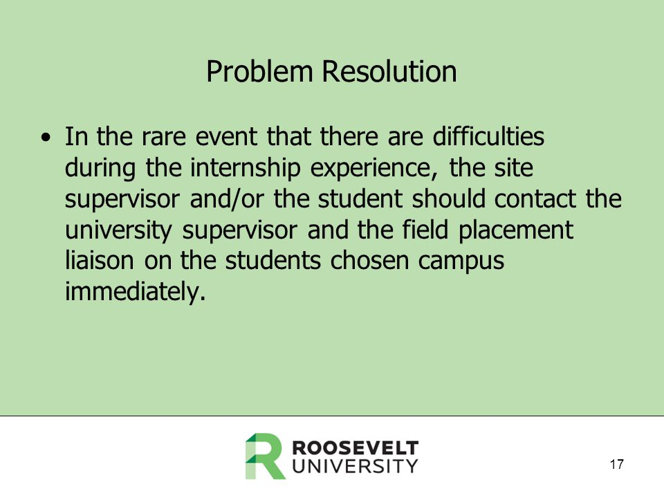 Problem Resolution In the rare event that there are difficulties during the internship experience, the site supervisor and/or the student should contact the university supervisor and the field placement liaison on the students chosen campus immediately.