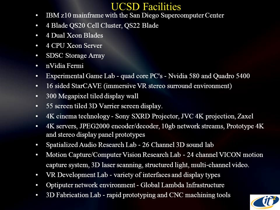 UCSD Facilities IBM z10 mainframe with the San Diego Supercomputer Center 4 Blade QS20 Cell Cluster, QS22 Blade 4 Dual Xeon Blades 4 CPU Xeon Server SDSC Storage Array nVidia Fermi Experimental Game Lab - quad core PC s - Nvidia 580 and Quadro 5400 16 sided StarCAVE (immersive VR stereo surround environment) 300 Megapixel tiled display wall 55 screen tiled 3D Varrier screen display.