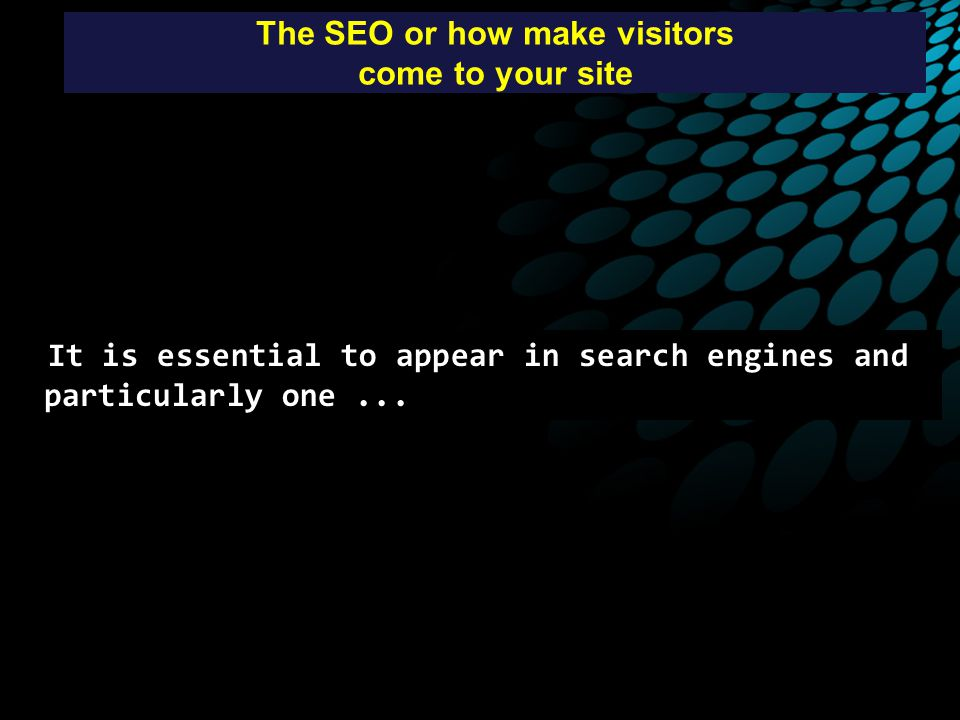 The SEO or how make visitors come to your site It is essential to appear in search engines and particularly one...