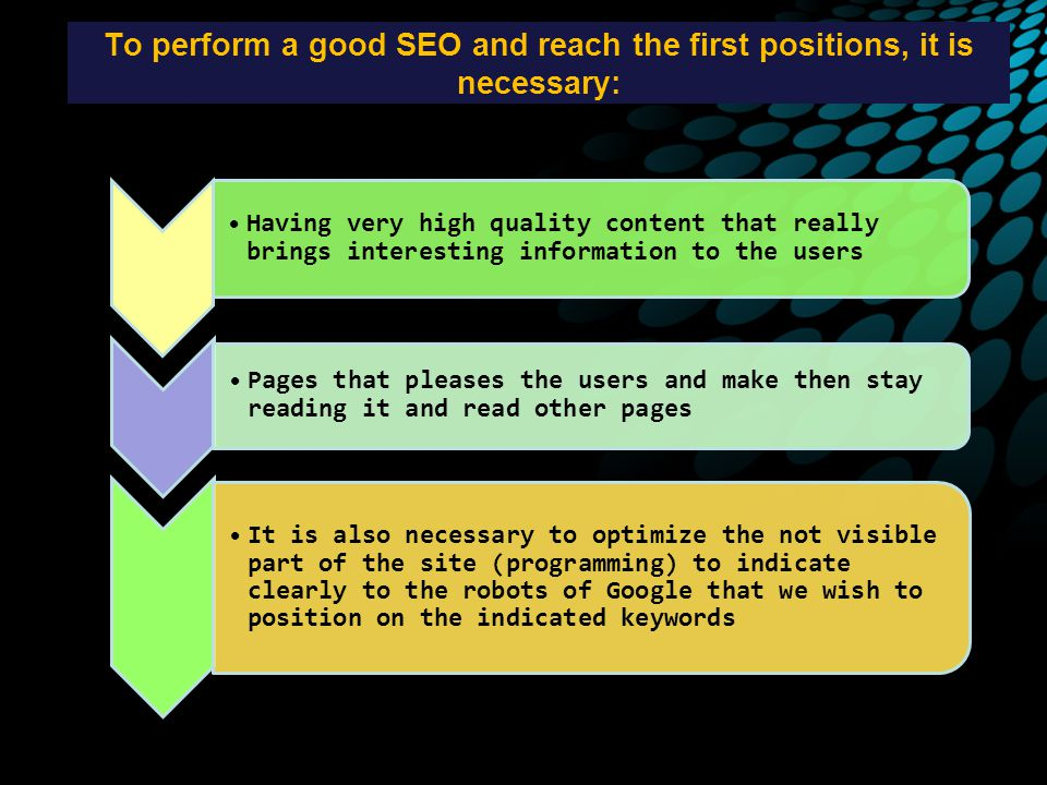 To perform a good SEO and reach the first positions, it is necessary: Having very high quality content that really brings interesting information to the users Pages that pleases the users and make then stay reading it and read other pages It is also necessary to optimize the not visible part of the site (programming) to indicate clearly to the robots of Google that we wish to position on the indicated keywords