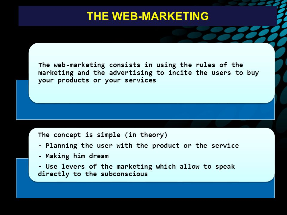 THE WEB-MARKETING The web-marketing consists in using the rules of the marketing and the advertising to incite the users to buy your products or your services The concept is simple (in theory) - Planning the user with the product or the service - Making him dream - Use levers of the marketing which allow to speak directly to the subconscious