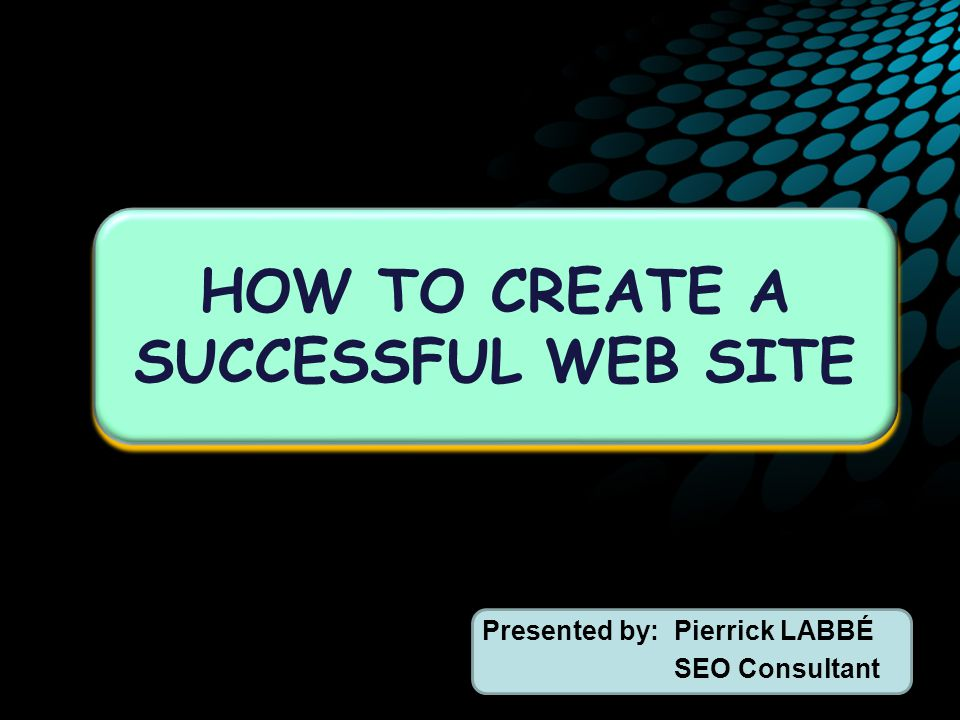 Presented by:Pierrick LABBÉ SEO Consultant HOW TO CREATE A SUCCESSFUL WEB SITE