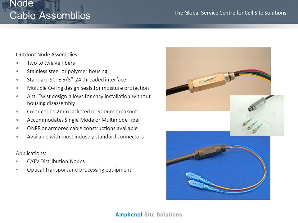 The Global Service Centre for Cell Site Solutions Node Cable Assemblies Outdoor Node Assemblies Two to twelve fibers Stainless steel or polymer housin