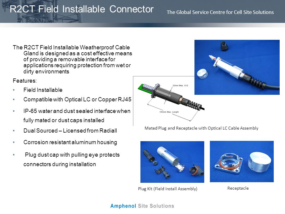 The Global Service Centre for Cell Site Solutions R2CT Field Installable Connector The R2CT Field Installable Weatherproof Cable Gland is designed as