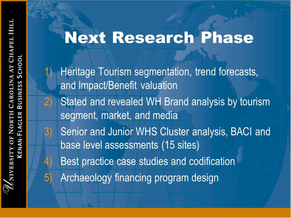 Next Research Phase 1)Heritage Tourism segmentation, trend forecasts, and Impact/Benefit valuation 2)Stated and revealed WH Brand analysis by tourism