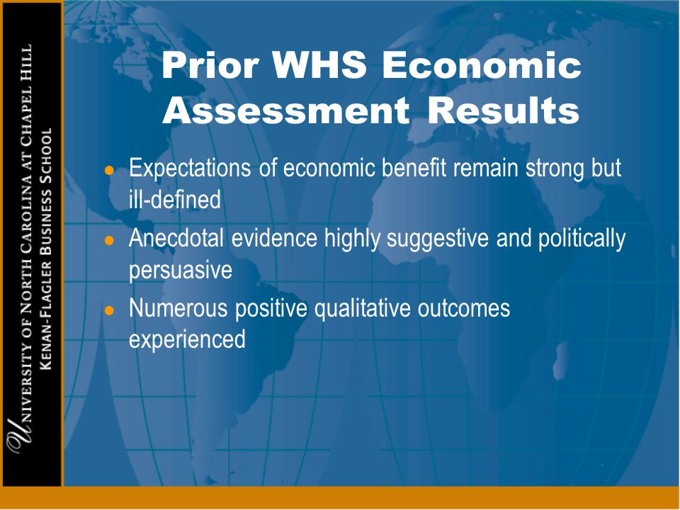 Prior WHS Economic Assessment Results l Expectations of economic benefit remain strong but ill-defined l Anecdotal evidence highly suggestive and poli
