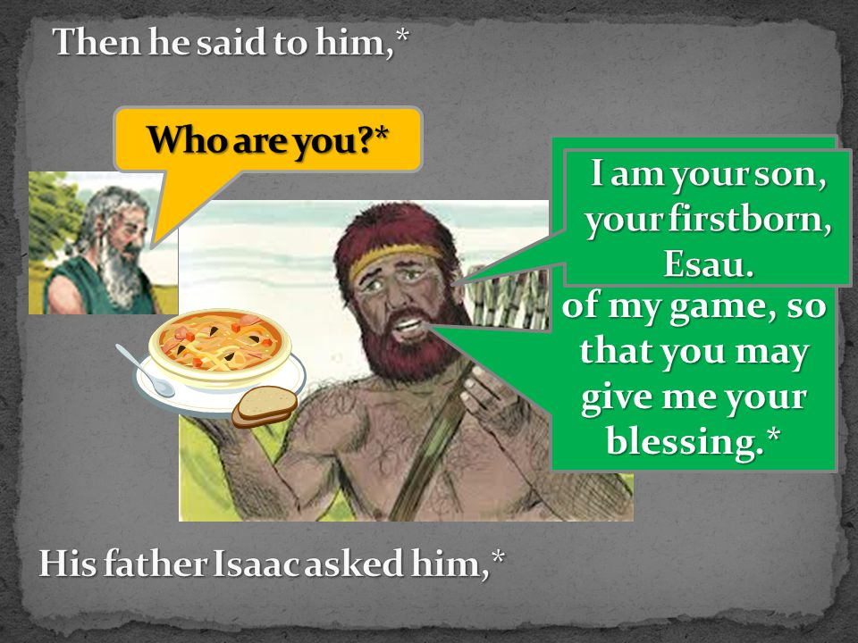 My father, please sit up and eat some of my game, so that you may give me your blessing.*