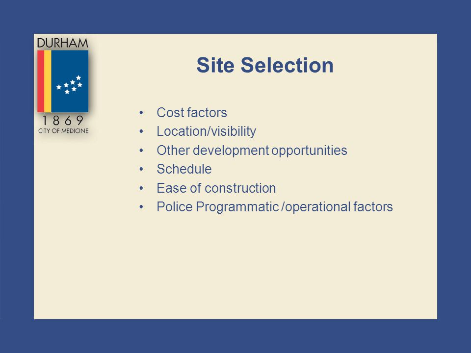 Site Selection Cost factors Location/visibility Other development opportunities Schedule Ease of construction Police Programmatic /operational factors