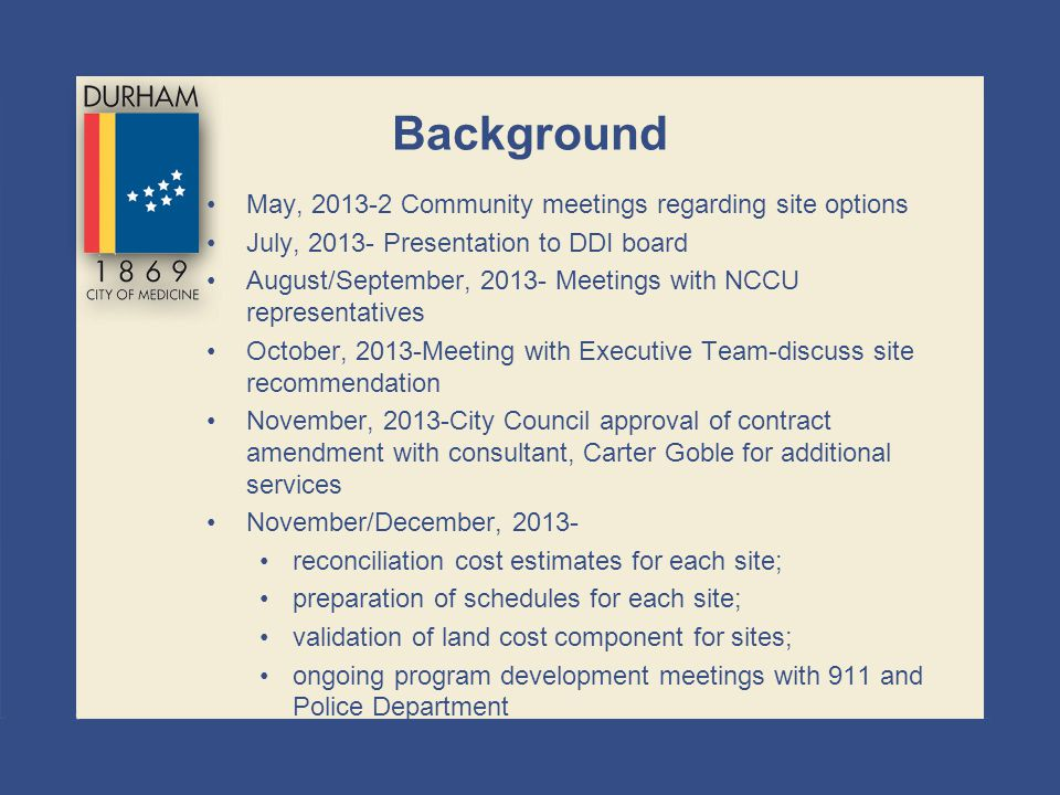 Background May, 2013-2 Community meetings regarding site options July, 2013- Presentation to DDI board August/September, 2013- Meetings with NCCU repr