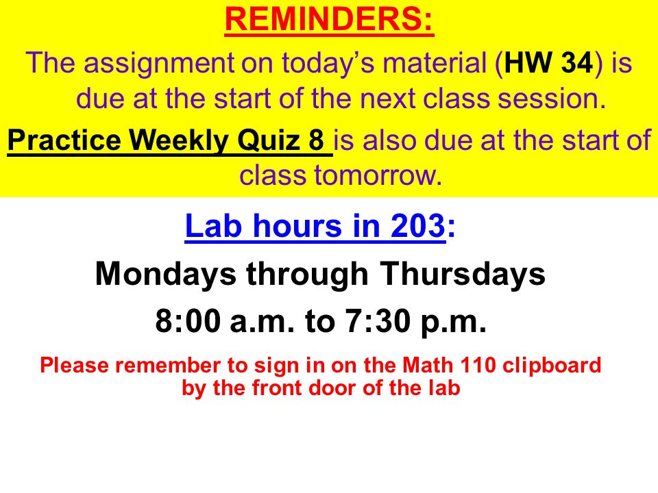 REMINDERS: The assignment on todays material (HW 34) is due at the start of the next class session. Practice Weekly Quiz 8 is also due at the start of