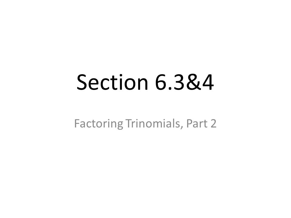 Section 6.3&4 Factoring Trinomials, Part 2
