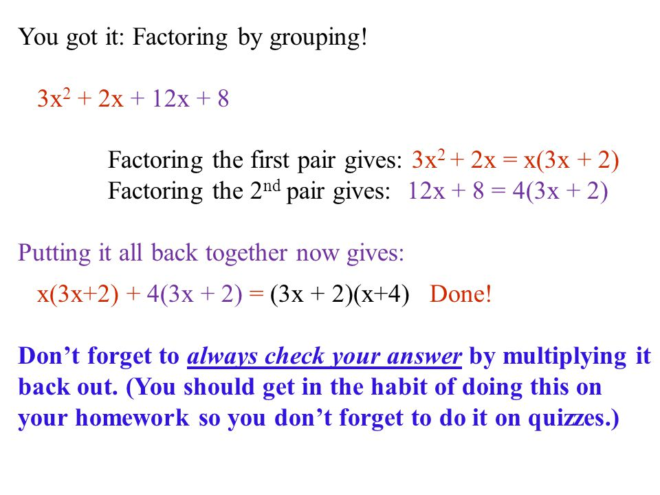 You got it: Factoring by grouping! 3x 2 + 2x + 12x + 8 Factoring the first pair gives: 3x 2 + 2x = x(3x + 2) Factoring the 2 nd pair gives: 12x + 8 =