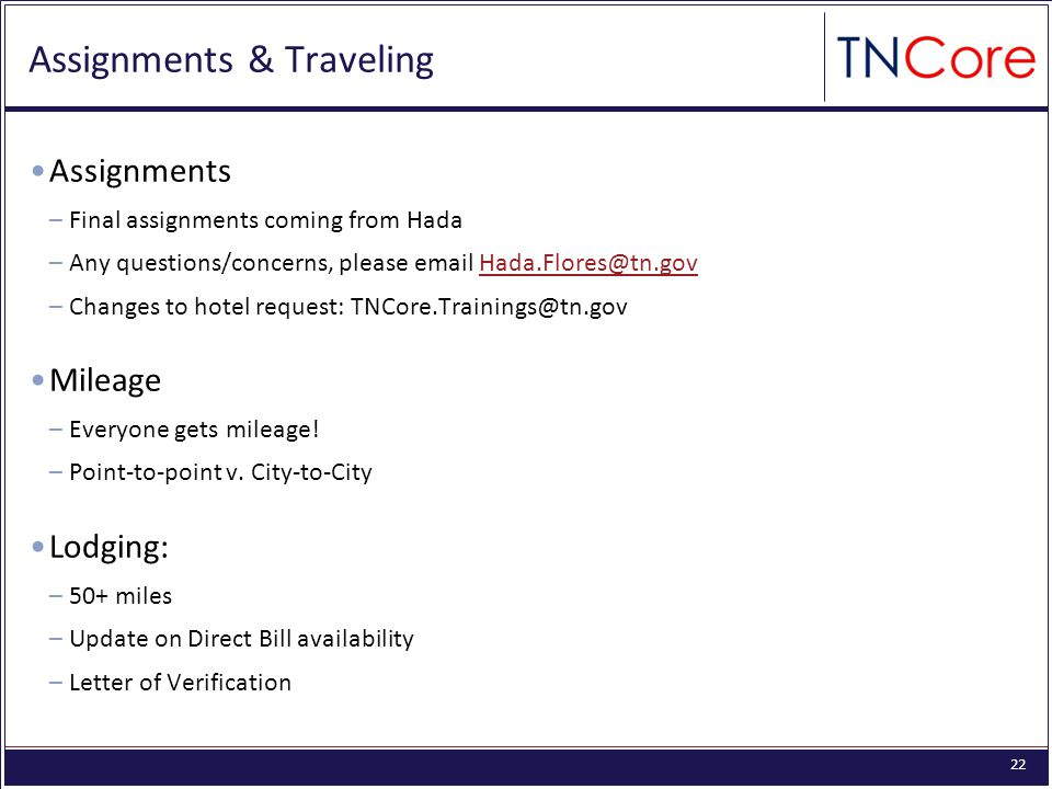22 Assignments & Traveling Assignments –Final assignments coming from Hada –Any questions/concerns, please email Hada.Flores@tn.govHada.Flores@tn.gov –Changes to hotel request: TNCore.Trainings@tn.gov Mileage –Everyone gets mileage.
