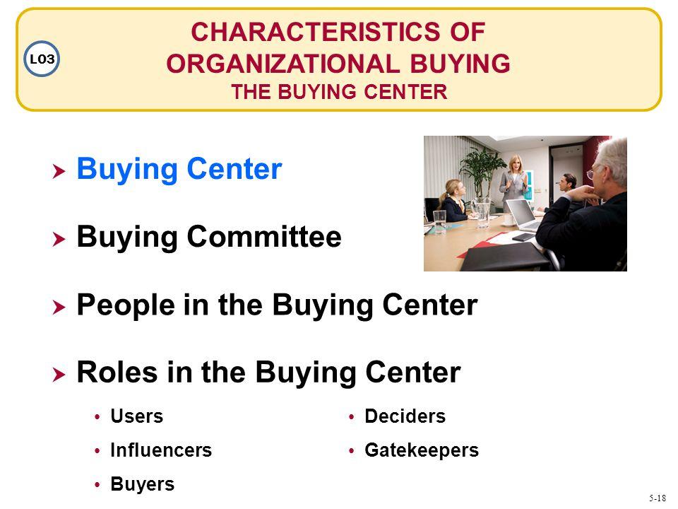 CHARACTERISTICS OF ORGANIZATIONAL BUYING THE BUYING CENTER LO3 Buying Center Buying Committee People in the Buying Center Roles in the Buying Center U