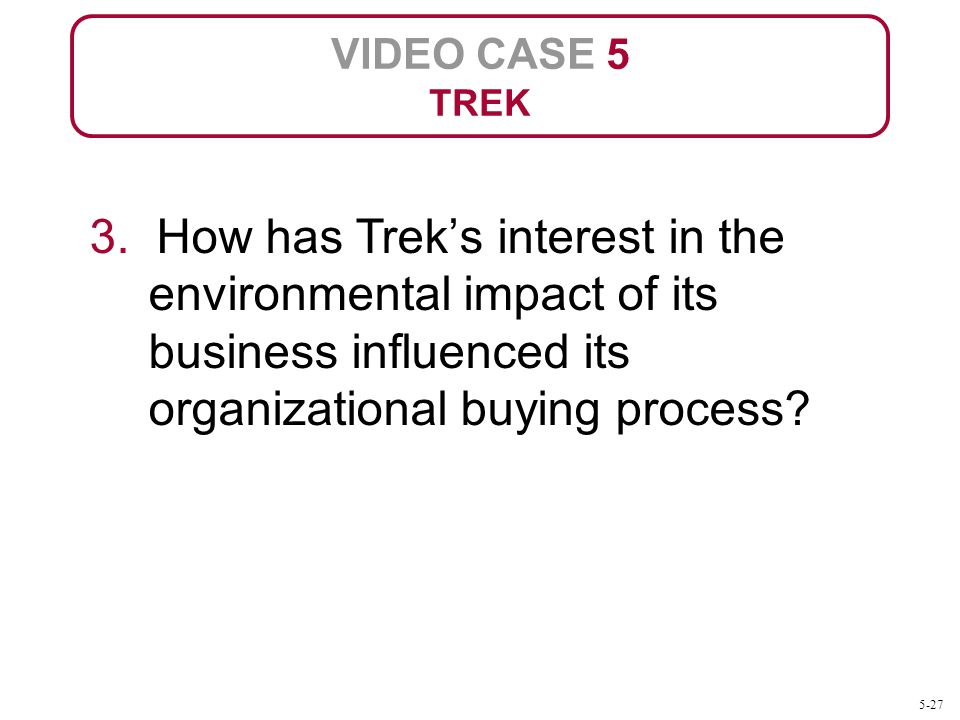 VIDEO CASE 5 TREK 3. How has Treks interest in the environmental impact of its business influenced its organizational buying process? 5-27