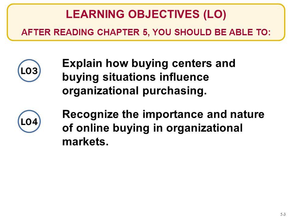 LO3 LEARNING OBJECTIVES (LO) AFTER READING CHAPTER 5, YOU SHOULD BE ABLE TO: Explain how buying centers and buying situations influence organizational