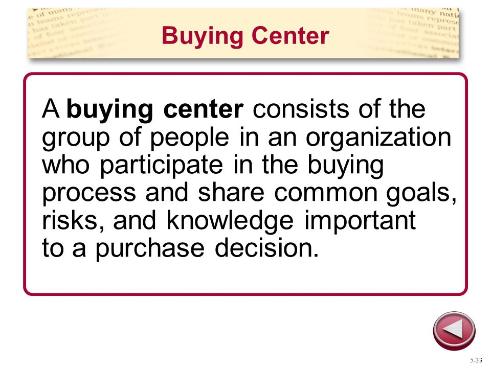 Buying Center A buying center consists of the group of people in an organization who participate in the buying process and share common goals, risks,
