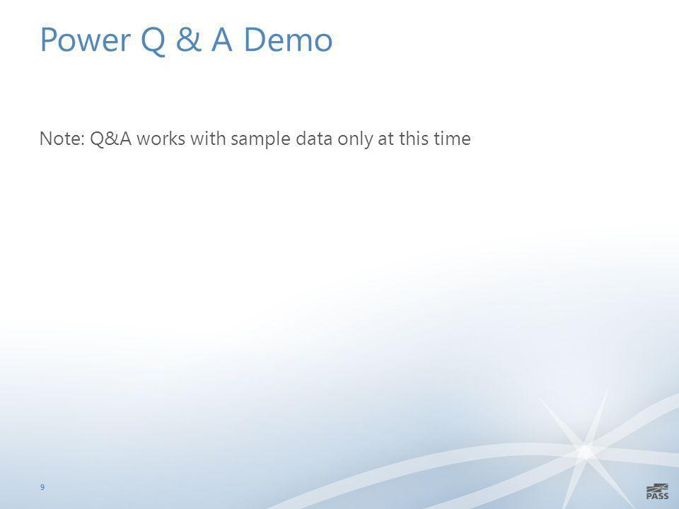 Power Q & A Demo Note: Q&A works with sample data only at this time 9