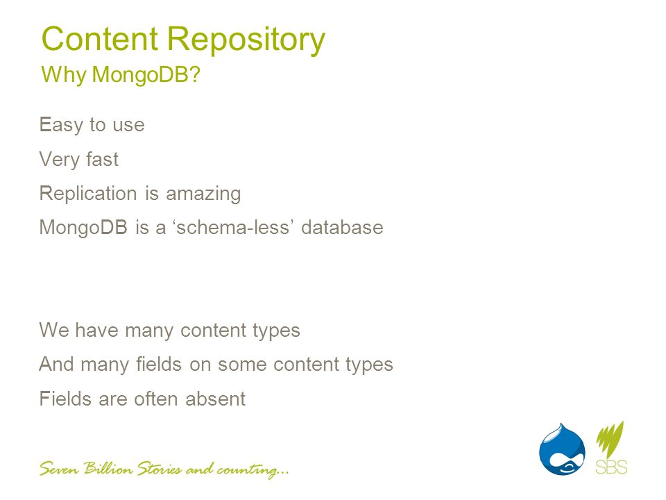 Content Repository Easy to use Very fast Replication is amazing MongoDB is a schema-less database We have many content types And many fields on some content types Fields are often absent Why MongoDB