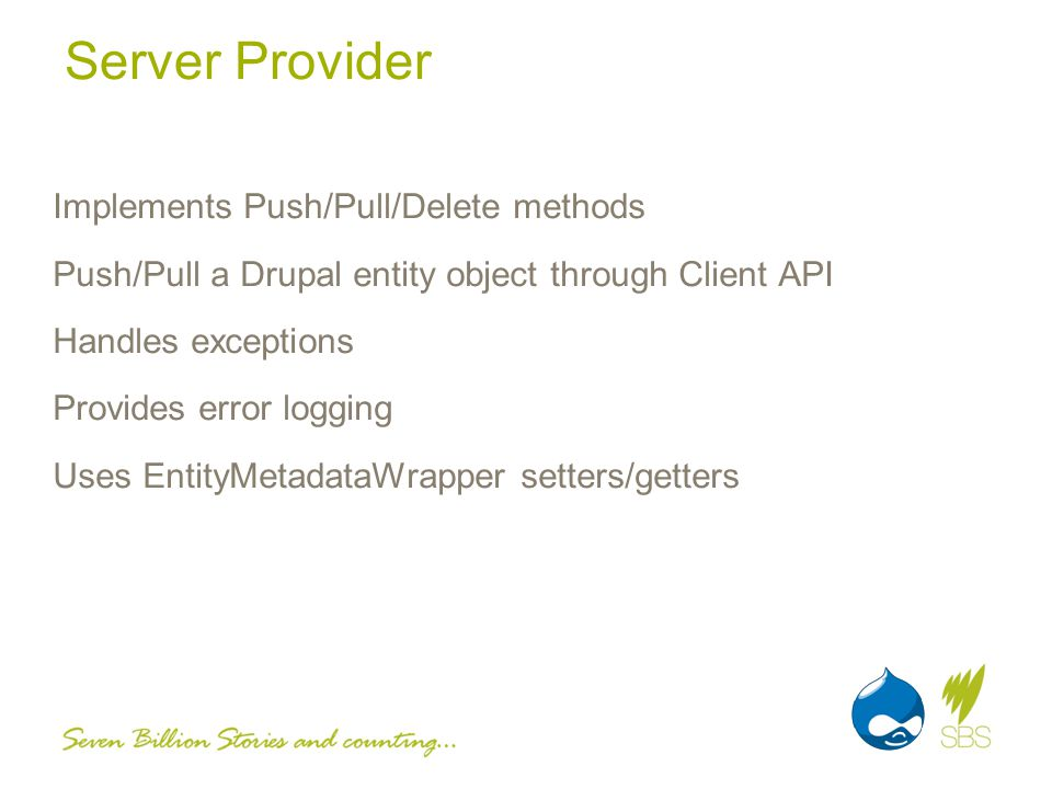 Server Provider Implements Push/Pull/Delete methods Push/Pull a Drupal entity object through Client API Handles exceptions Provides error logging Uses EntityMetadataWrapper setters/getters
