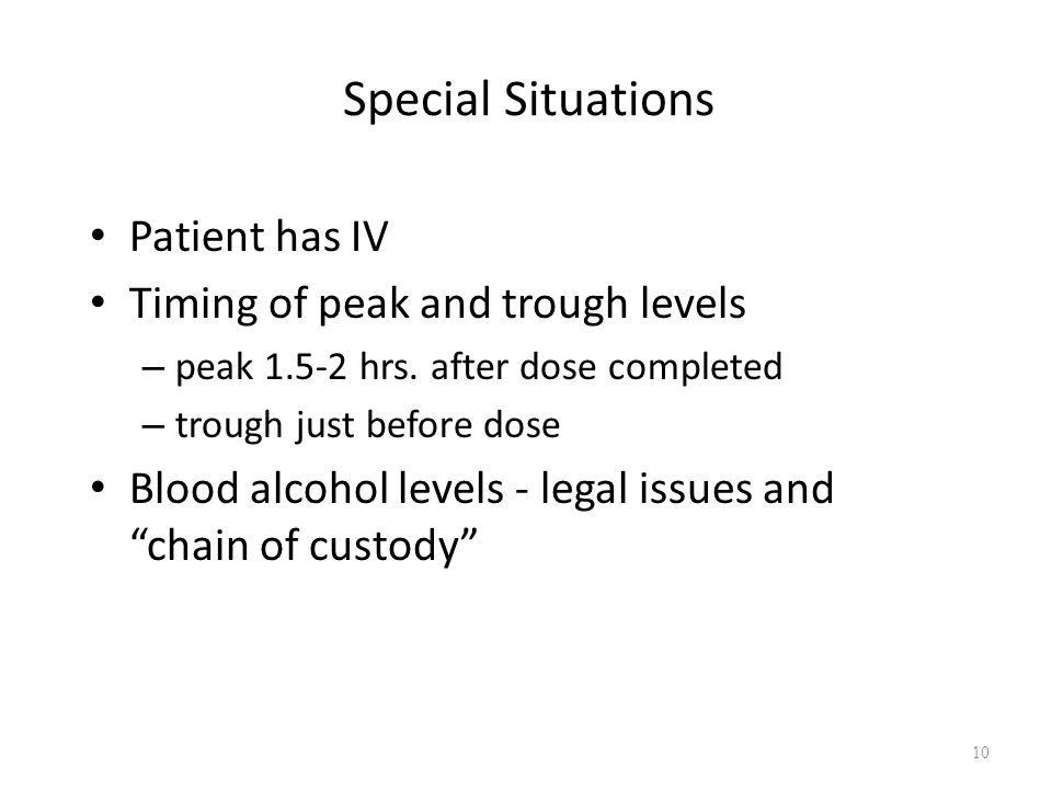 Special Situations Patient has IV Timing of peak and trough levels – peak 1.5-2 hrs. after dose completed – trough just before dose Blood alcohol leve