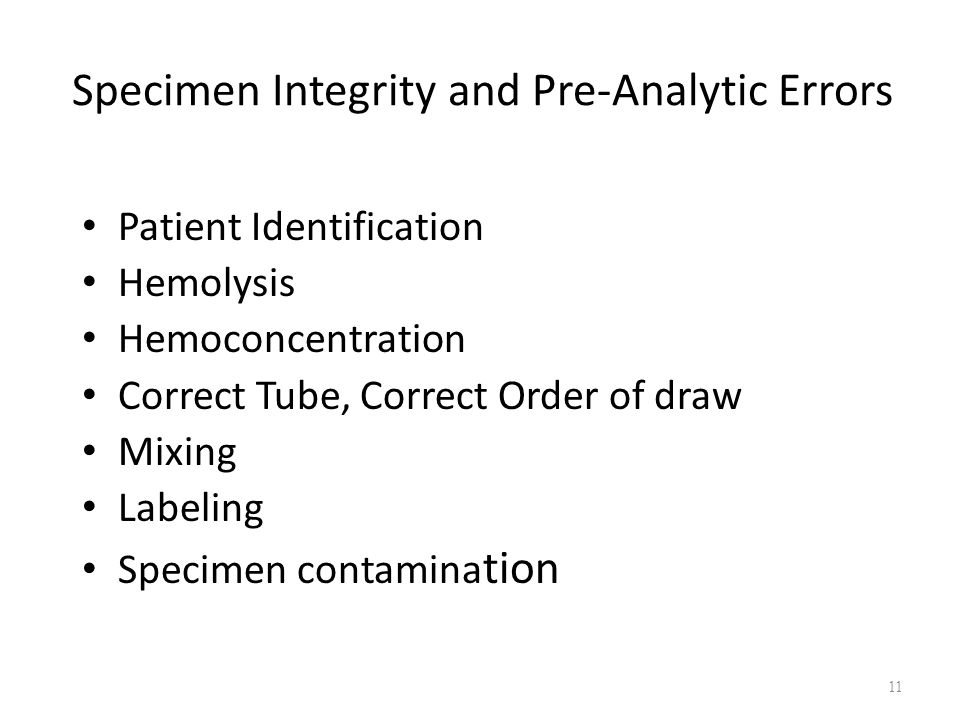 Specimen Integrity and Pre-Analytic Errors Patient Identification Hemolysis Hemoconcentration Correct Tube, Correct Order of draw Mixing Labeling Spec