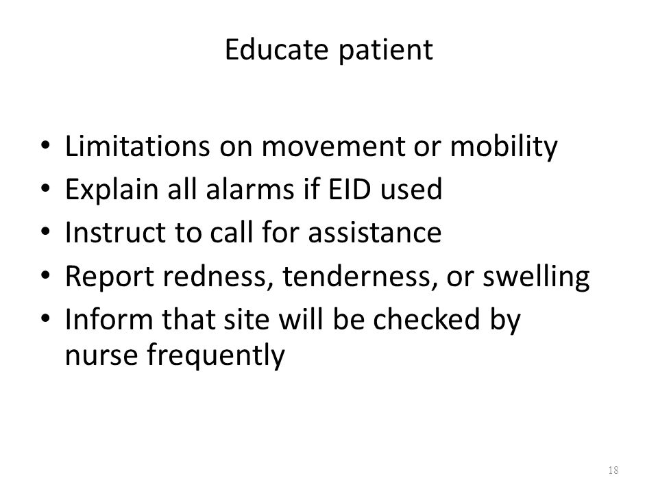 Educate patient Limitations on movement or mobility Explain all alarms if EID used Instruct to call for assistance Report redness, tenderness, or swel