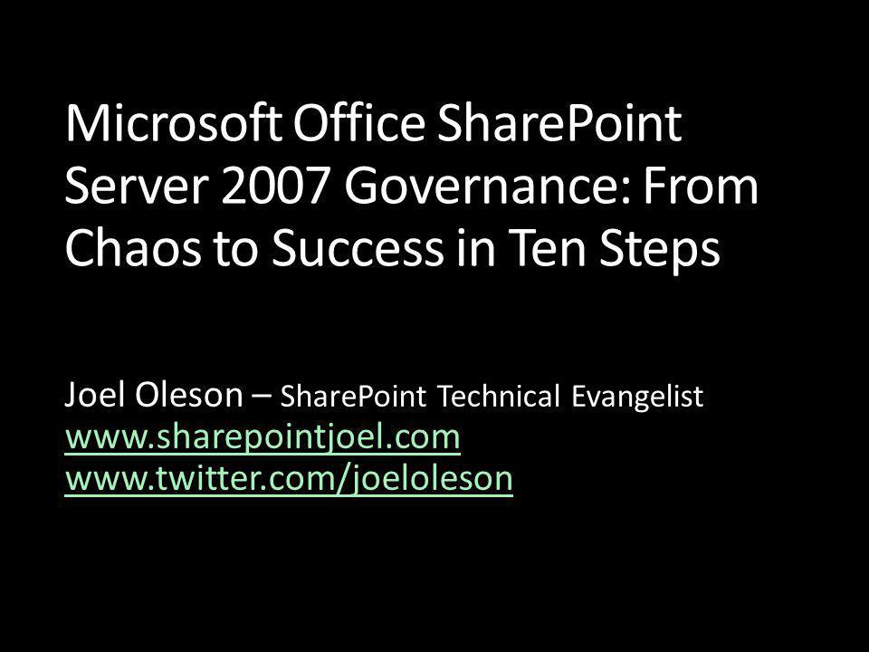 Microsoft Office SharePoint Server 2007 Governance: From Chaos to Success in Ten Steps Joel Oleson – SharePoint Technical Evangelist www.sharepointjoel.com www.sharepointjoel.com www.twitter.com/joeloleson