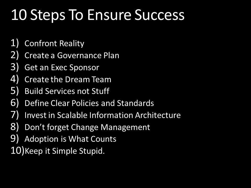 1) Confront Reality 2) Create a Governance Plan 3) Get an Exec Sponsor 4) Create the Dream Team 5) Build Services not Stuff 6) Define Clear Policies and Standards 7) Invest in Scalable Information Architecture 8) Dont forget Change Management 9) Adoption is What Counts 10) Keep it Simple Stupid.
