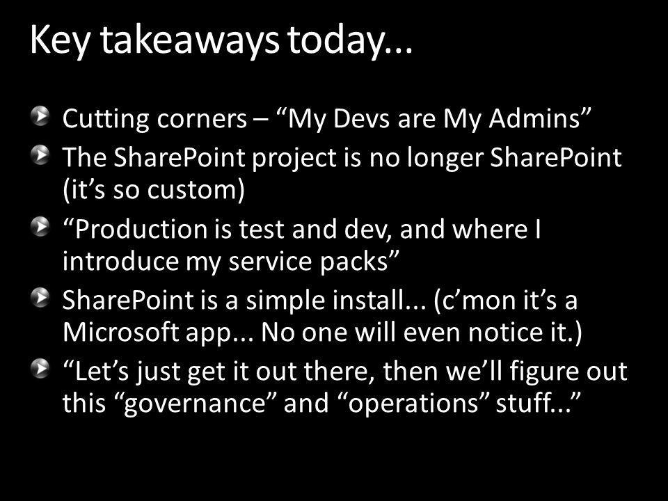 Cutting corners – My Devs are My Admins The SharePoint project is no longer SharePoint (its so custom) Production is test and dev, and where I introduce my service packs SharePoint is a simple install...