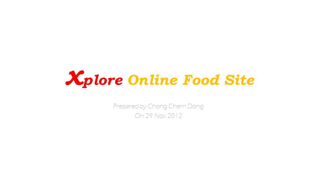 Prepared by Chong Chern Dong On 29 Nov 2012 x plore Online Food Site
