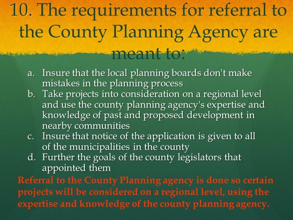 10. 10. The requirements for referral to the County Planning Agency are meant to: a.Insure that the local planning boards don't make mistakes in the p