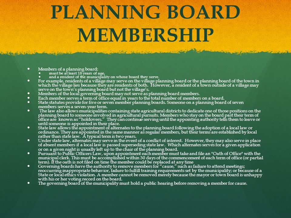 PLANNING BOARD MEMBERSHIP Members of a planning board: must be at least 18 years of age, and a resident of the municipality on whose board they serve.