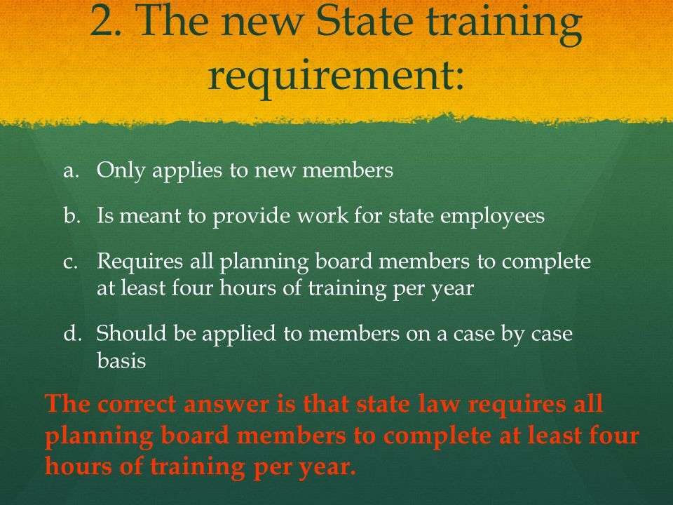 2.The new State training requirement: a. a.Only applies to new members b.