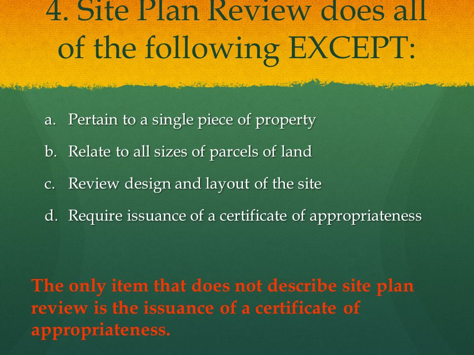 4. Site Plan Review does all of the following EXCEPT: a.Pertain to a single piece of property b.Relate to all sizes of parcels of land c.Review design