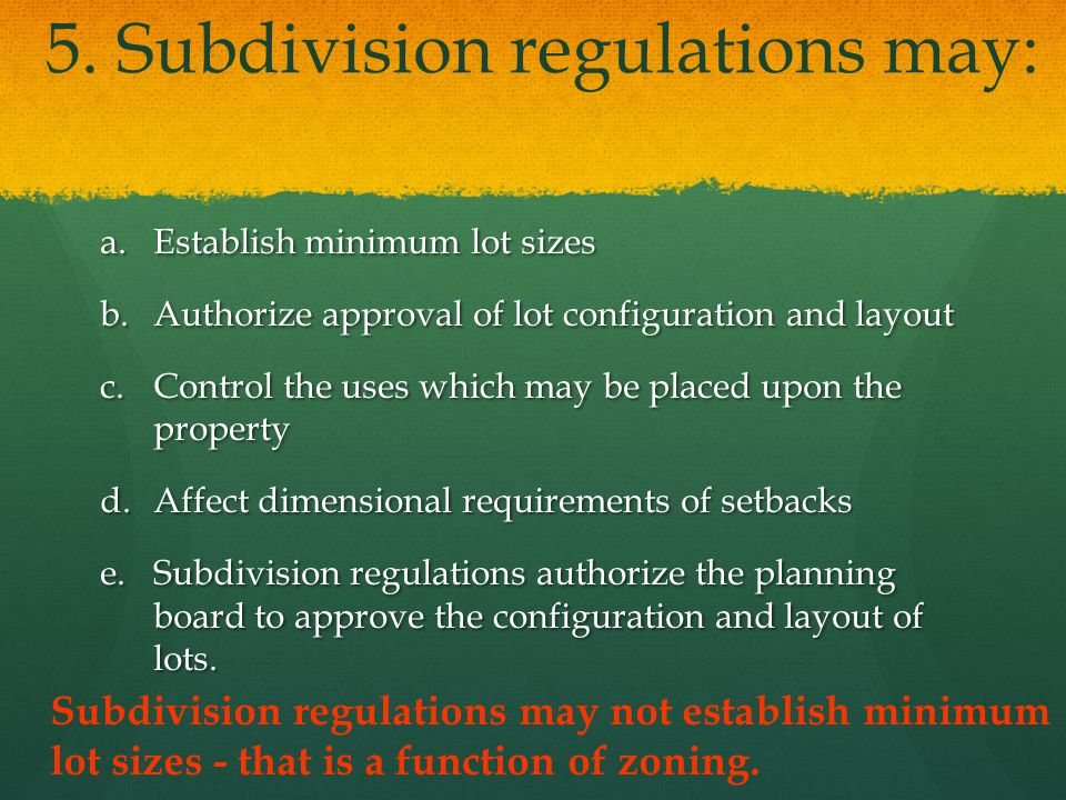 5. Subdivision regulations may: a.Establish minimum lot sizes b.Authorize approval of lot configuration and layout c.Control the uses which may be pla