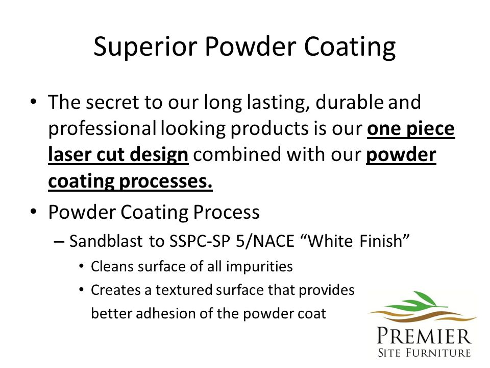 Superior Powder Coating The secret to our long lasting, durable and professional looking products is our one piece laser cut design combined with our powder coating processes.