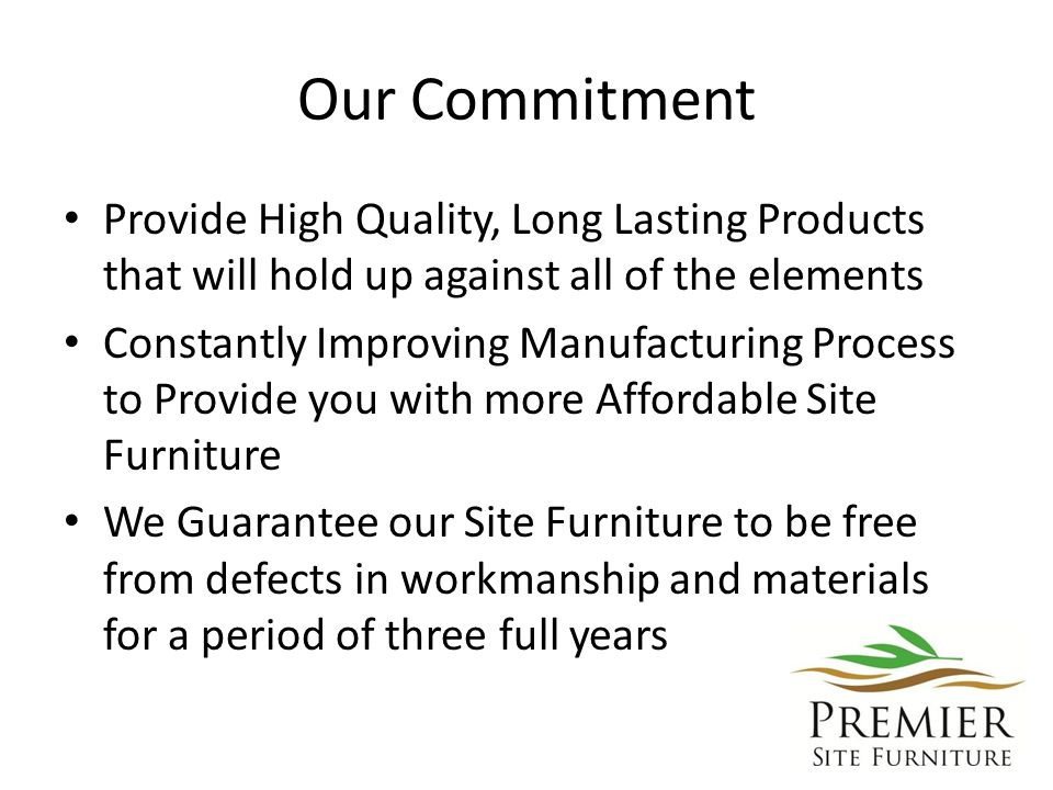 Our Commitment Provide High Quality, Long Lasting Products that will hold up against all of the elements Constantly Improving Manufacturing Process to Provide you with more Affordable Site Furniture We Guarantee our Site Furniture to be free from defects in workmanship and materials for a period of three full years