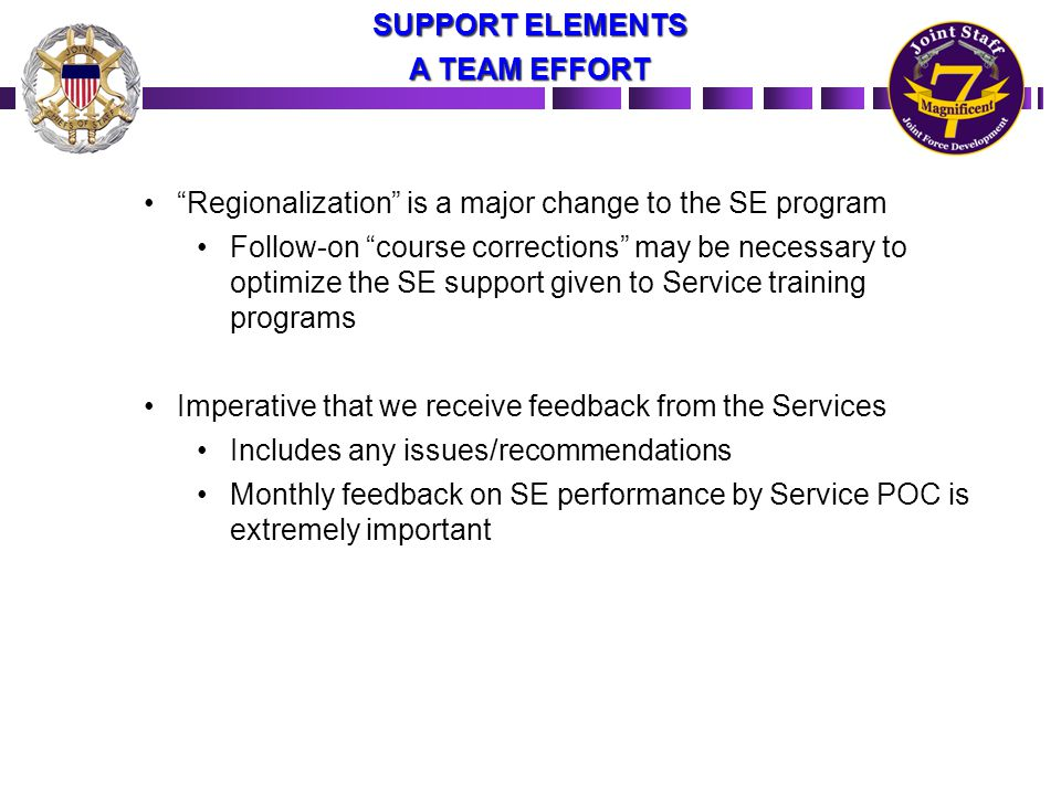 Regionalization is a major change to the SE program Follow-on course corrections may be necessary to optimize the SE support given to Service training programs Imperative that we receive feedback from the Services Includes any issues/recommendations Monthly feedback on SE performance by Service POC is extremely important SUPPORT ELEMENTS A TEAM EFFORT