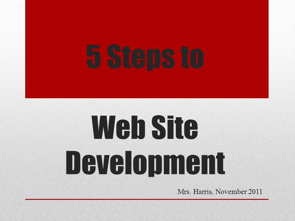 5 Steps to Web Site Development Mrs. Harris, November 2011