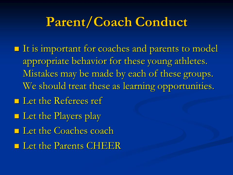 Parent/Coach Conduct It is important for coaches and parents to model appropriate behavior for these young athletes.