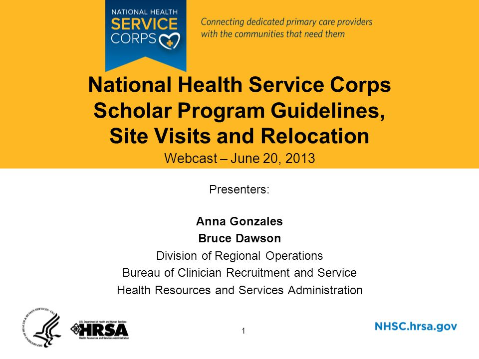 1 National Health Service Corps Scholar Program Guidelines, Site Visits and Relocation Webcast – June 20, 2013 Presenters: Anna Gonzales Bruce Dawson Division of Regional Operations Bureau of Clinician Recruitment and Service Health Resources and Services Administration