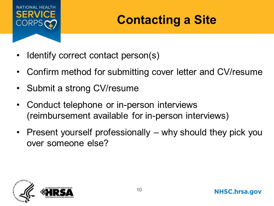 10 Contacting a Site Identify correct contact person(s) Confirm method for submitting cover letter and CV/resume Submit a strong CV/resume Conduct telephone or in-person interviews (reimbursement available for in-person interviews) Present yourself professionally – why should they pick you over someone else?