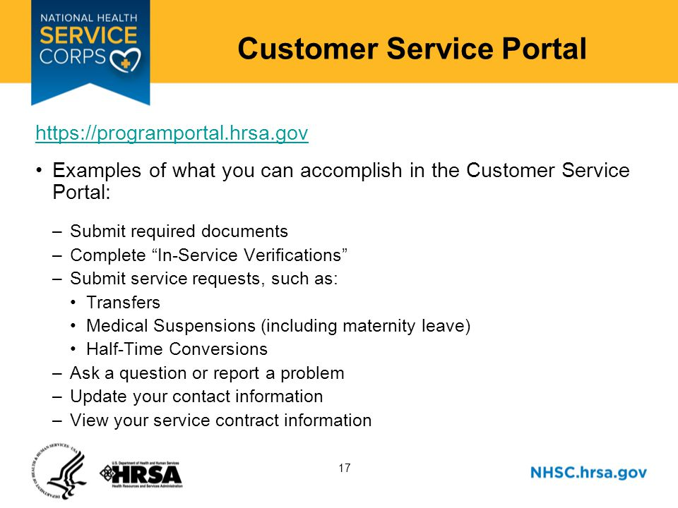 17 Customer Service Portal https://programportal.hrsa.gov Examples of what you can accomplish in the Customer Service Portal: –Submit required documents –Complete In-Service Verifications –Submit service requests, such as: Transfers Medical Suspensions (including maternity leave) Half-Time Conversions –Ask a question or report a problem –Update your contact information –View your service contract information